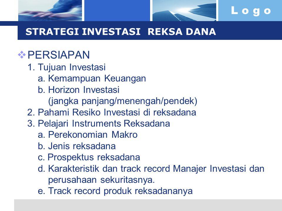 L o g o STRATEGI INVESTASI REKSA DANA  PERSIAPAN 1. Tujuan Investasi a. Kemampuan Keuangan b. Horizon Investasi (jangka panjang/menengah/pendek) 2. P