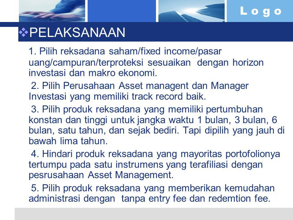 L o g o  PELAKSANAAN 1. Pilih reksadana saham/fixed income/pasar uang/campuran/terproteksi sesuaikan dengan horizon investasi dan makro ekonomi. 2. P
