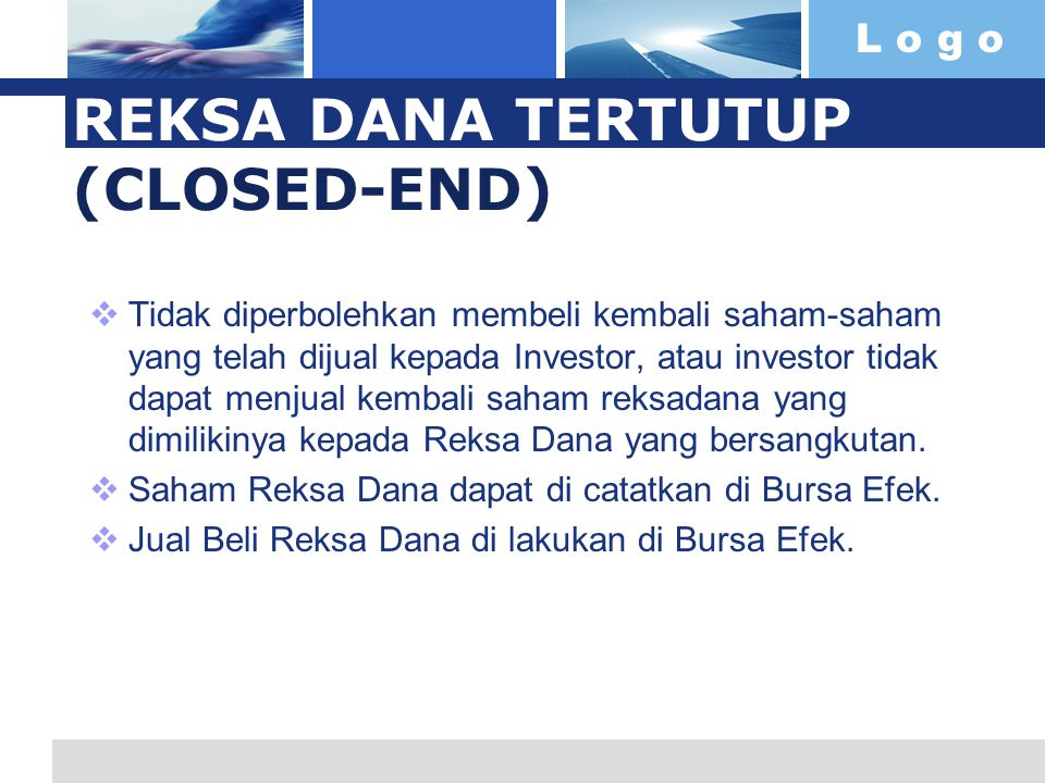 L o g o REKSA DANA TERTUTUP (CLOSED-END)  Tidak diperbolehkan membeli kembali saham-saham yang telah dijual kepada Investor, atau investor tidak dapat menjual kembali saham reksadana yang dimilikinya kepada Reksa Dana yang bersangkutan.