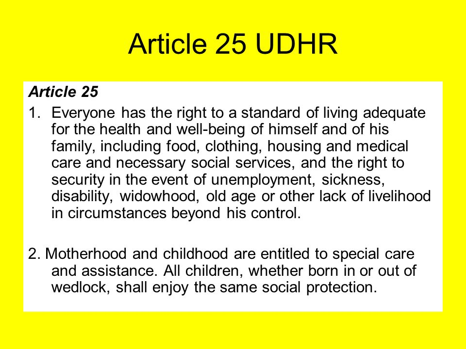 Article 25 UDHR Article 25 1.Everyone has the right to a standard of living adequate for the health and well-being of himself and of his family, inclu