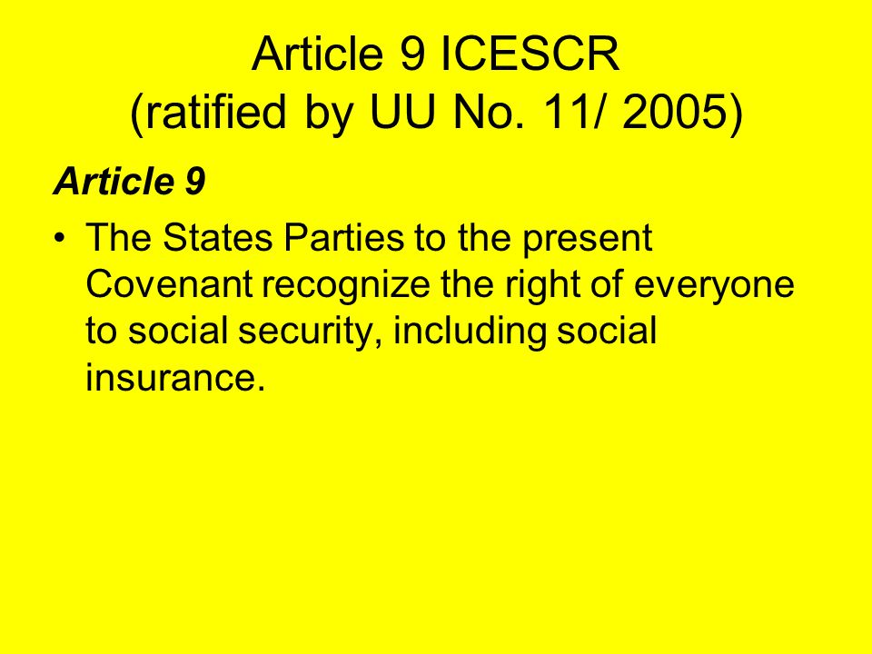 Article 9 ICESCR (ratified by UU No. 11/ 2005) Article 9 The States Parties to the present Covenant recognize the right of everyone to social security