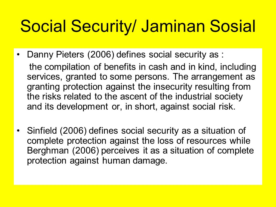 Social Security/ Jaminan Sosial Danny Pieters (2006) defines social security as : the compilation of benefits in cash and in kind, including services,