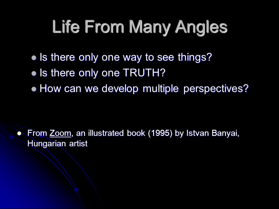 Life From Many Angles Is there only one way to see things? Is there only one way to see things? Is there only one TRUTH? Is there only one TRUTH? How
