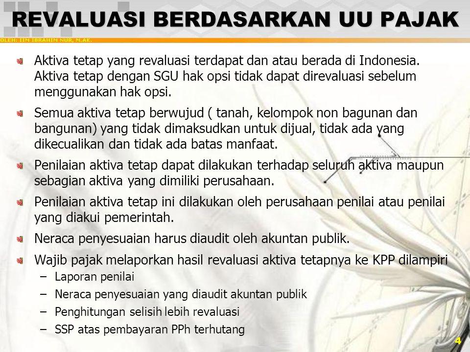 4 REVALUASI BERDASARKAN UU PAJAK Aktiva tetap yang revaluasi terdapat dan atau berada di Indonesia. Aktiva tetap dengan SGU hak opsi tidak dapat direv
