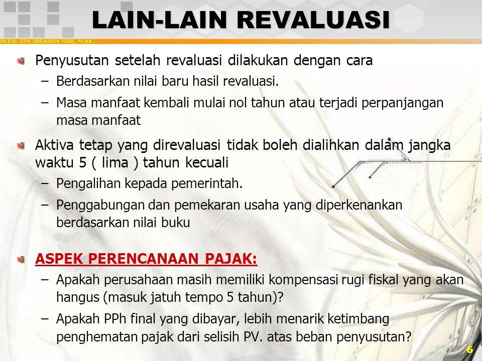 6 LAIN-LAIN REVALUASI Penyusutan setelah revaluasi dilakukan dengan cara –Berdasarkan nilai baru hasil revaluasi. –Masa manfaat kembali mulai nol tahu