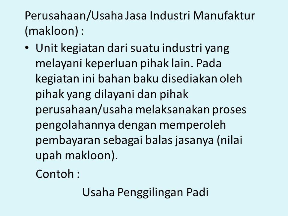 Perusahaan/Usaha Jasa Industri Manufaktur (makloon) : Unit kegiatan dari suatu industri yang melayani keperluan pihak lain. Pada kegiatan ini bahan ba