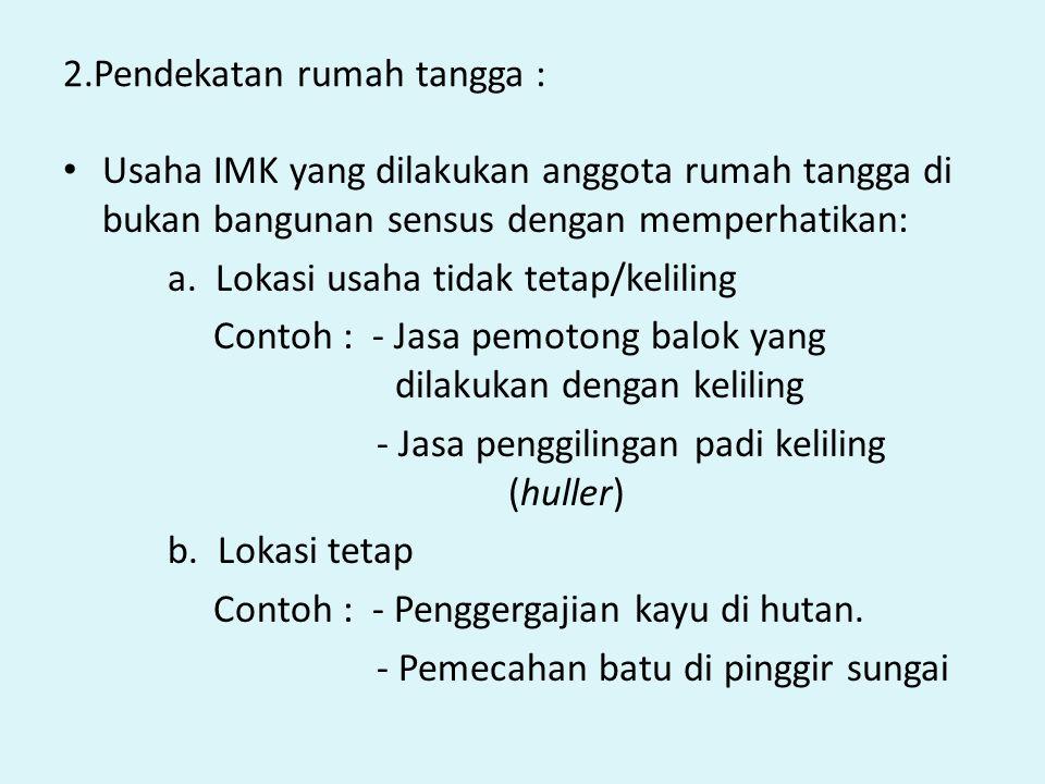 2.Pendekatan rumah tangga : Usaha IMK yang dilakukan anggota rumah tangga di bukan bangunan sensus dengan memperhatikan: a. Lokasi usaha tidak tetap/k