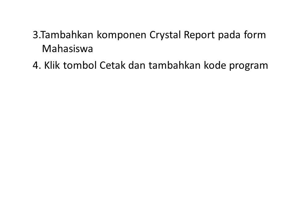 3.Tambahkan komponen Crystal Report pada form Mahasiswa 4. Klik tombol Cetak dan tambahkan kode program