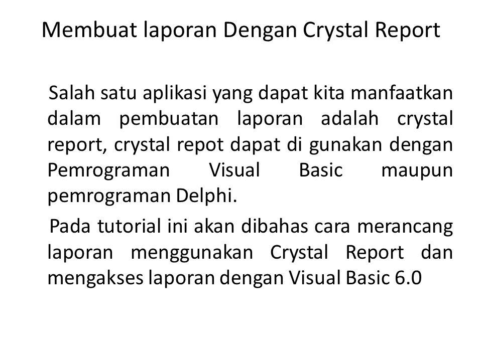 Membuat laporan Dengan Crystal Report Salah satu aplikasi yang dapat kita manfaatkan dalam pembuatan laporan adalah crystal report, crystal repot dapa