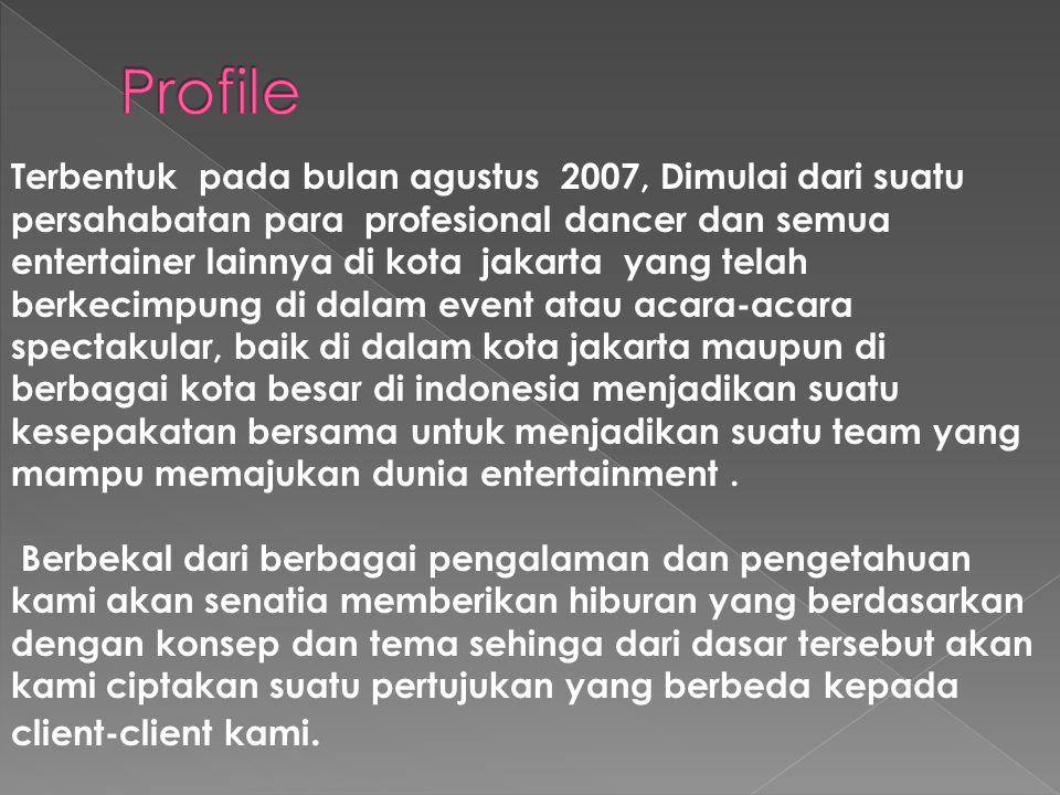 Terbentuk pada bulan agustus 2007, Dimulai dari suatu persahabatan para profesional dancer dan semua entertainer lainnya di kota jakarta yang telah berkecimpung di dalam event atau acara-acara spectakular, baik di dalam kota jakarta maupun di berbagai kota besar di indonesia menjadikan suatu kesepakatan bersama untuk menjadikan suatu team yang mampu memajukan dunia entertainment.