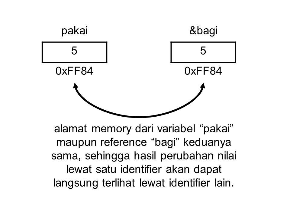 pakai&bagi 55 0xFF84 alamat memory dari variabel pakai maupun reference bagi keduanya sama, sehingga hasil perubahan nilai lewat satu identifier akan dapat langsung terlihat lewat identifier lain.