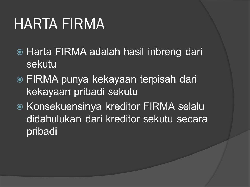 HARTA FIRMA  Harta FIRMA adalah hasil inbreng dari sekutu  FIRMA punya kekayaan terpisah dari kekayaan pribadi sekutu  Konsekuensinya kreditor FIRMA selalu didahulukan dari kreditor sekutu secara pribadi