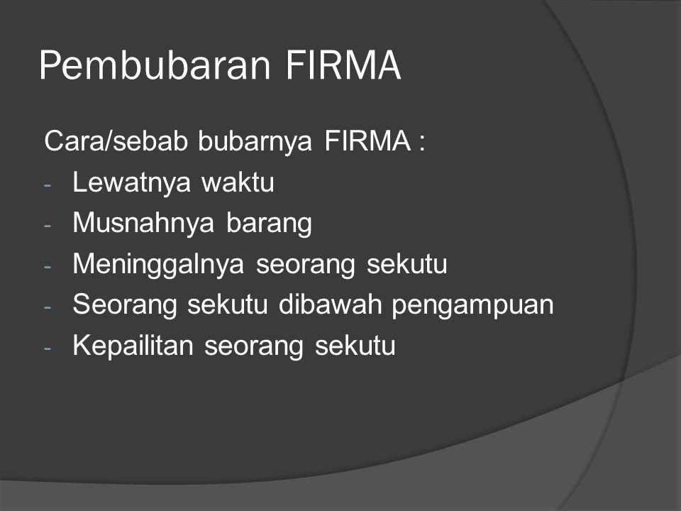 Pembubaran FIRMA (2)  Dibentuk Liquidatoire (bisa sekutu, Pihak yang ditunjuk para sekutu atau Pihak yang ditunjuk pengadilan) Pasal 32 KUHD  Bila setelah pemberesan aset FIRMA tidak cukup untuk memenuhi kewajiban maka, tagihan dibebankan pada harta pribadi sekutu (Pasal 33 KUHD)  Bila setelah pemberesan dan kewajiban FIRMA telah terselesaikan, masih ada sisa aset maka dibagikan dengan besaran menurut perbandingan inbreng (Pasal 34 KUHD)