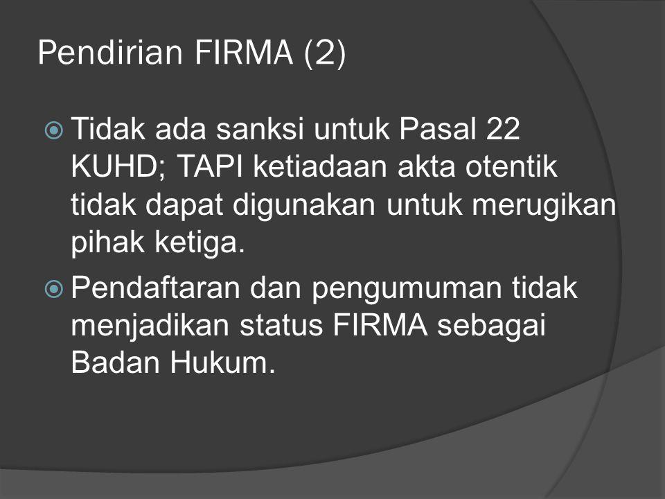 Fungsi Pendaftaran dan Pengumuman Selama FIRMA belum/tidak diumumkan, maka pihak ketiga dapat menganggap FIRMA sebagai persekutuan umum yang : - Menjalankan segala urusan - Didirikan untuk waktu yang tidak terbatas - Semua sekutunya berwenang mewakili FIRMA (pasal 29 KUHD)