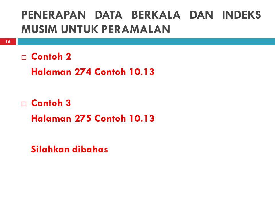PENERAPAN DATA BERKALA DAN INDEKS MUSIM UNTUK PERAMALAN  Contoh 2 Halaman 274 Contoh 10.13  Contoh 3 Halaman 275 Contoh 10.13 Silahkan dibahas 16