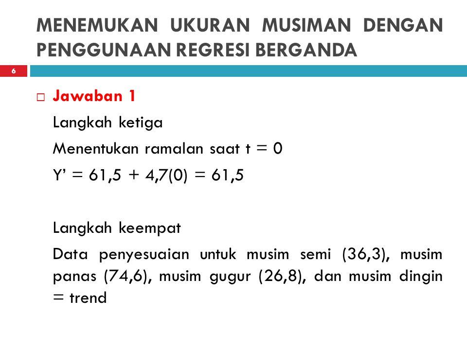 MENEMUKAN UKURAN MUSIMAN DENGAN PENGGUNAAN REGRESI BERGANDA  Jawaban 1 Langkah ketiga Menentukan ramalan saat t = 0 Y' = 61,5 + 4,7(0) = 61,5 Langkah
