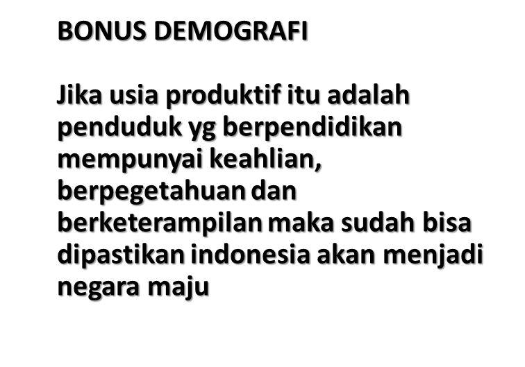 BONUS DEMOGRAFI Jika usia produktif itu adalah penduduk yg berpendidikan mempunyai keahlian, berpegetahuan dan berketerampilan maka sudah bisa dipastikan indonesia akan menjadi negara maju