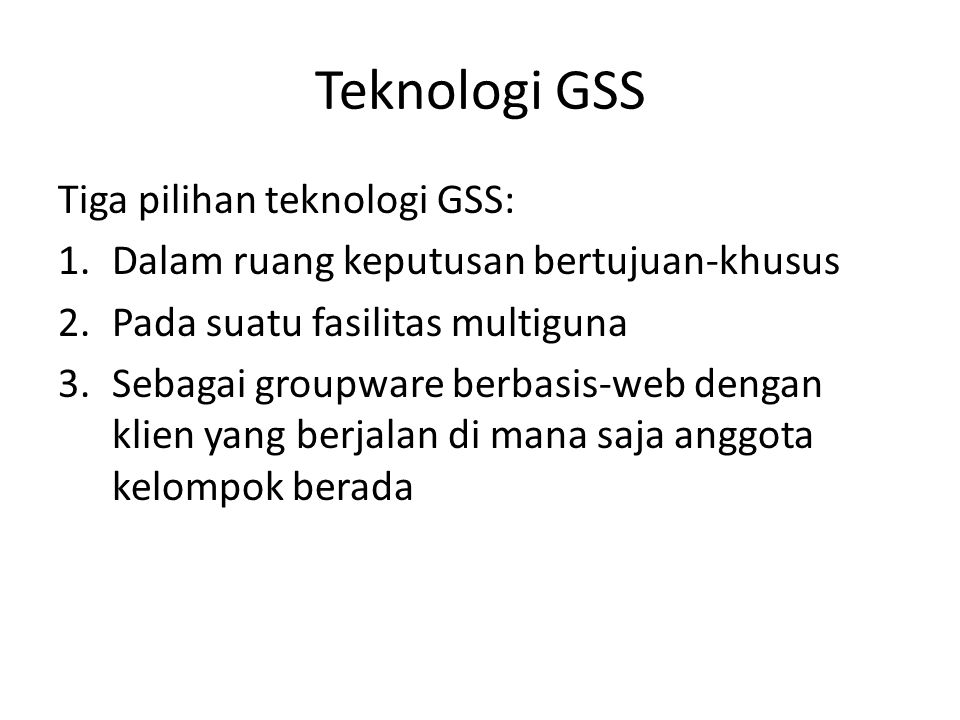 Teknologi GSS Tiga pilihan teknologi GSS: 1.Dalam ruang keputusan bertujuan-khusus 2.Pada suatu fasilitas multiguna 3.Sebagai groupware berbasis-web d