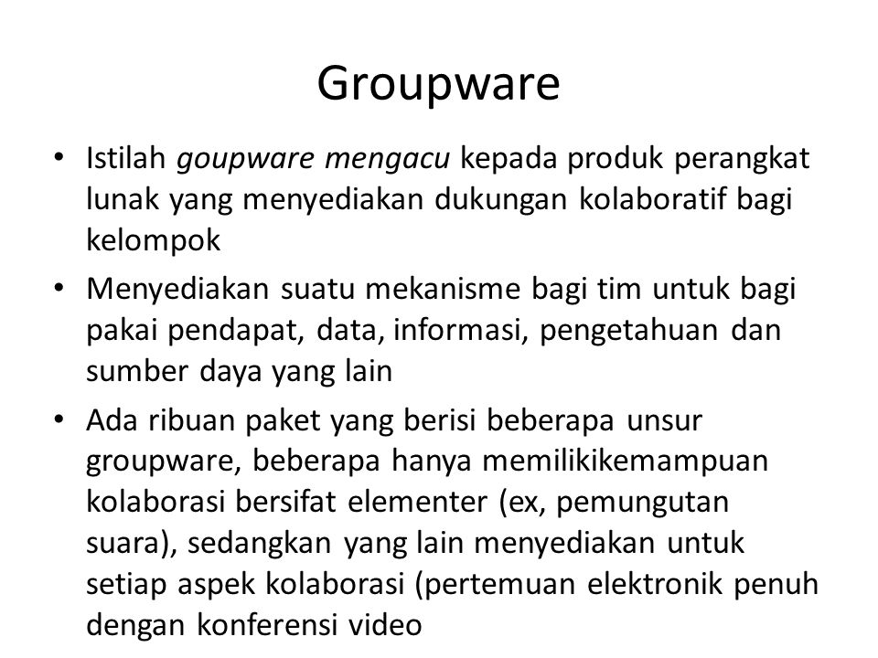 Groupware umumnya berisi kemapuan sedikitnya salah satu dari: – Brainstorming elektronik, – Konferensi atau pertemuan elektronik, – Skeduling kelompok, – Kalender, – Perencanaan, – Resolusi konflik, – Pembuatan model, – Konferensi video, – Bagi-pakai dokumen elektronik (screen sharing, whiteboard, liveboard) – Pemungutan suara – Memori organisasional