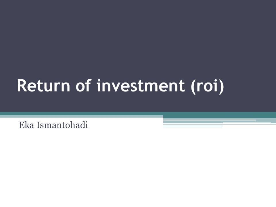 Return of investment (roi) Eka Ismantohadi