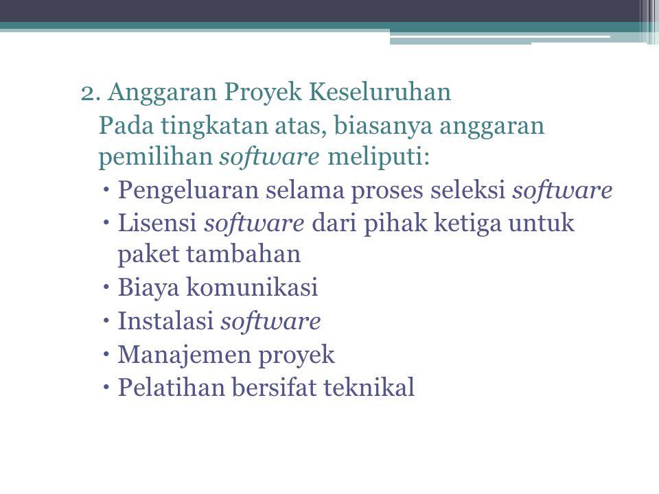 2. Anggaran Proyek Keseluruhan Pada tingkatan atas, biasanya anggaran pemilihan software meliputi:  Pengeluaran selama proses seleksi software  Lise