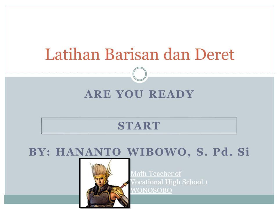 ARE YOU READY Latihan Barisan dan Deret START BY: HANANTO WIBOWO, S. Pd. Si Math Teacher of Vocational High School 1 WONOSOBO
