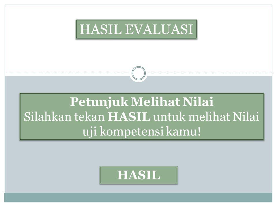 HASIL EVALUASI Petunjuk Melihat Nilai Silahkan tekan HASIL untuk melihat Nilai uji kompetensi kamu! Petunjuk Melihat Nilai Silahkan tekan HASIL untuk