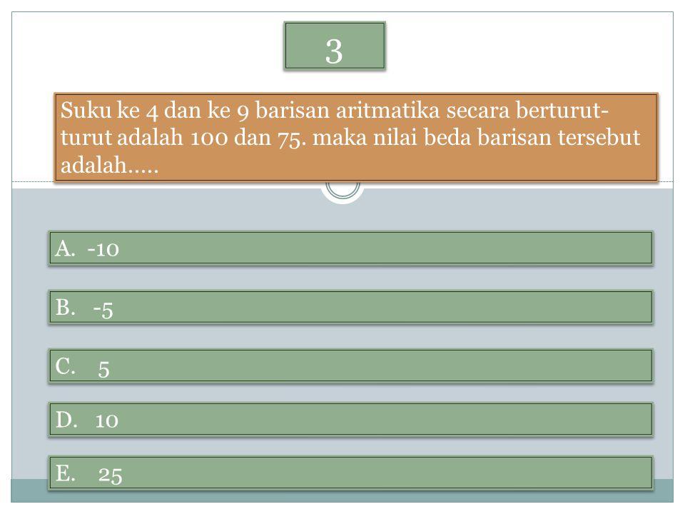 3 3 Suku ke 4 dan ke 9 barisan aritmatika secara berturut- turut adalah 100 dan 75. maka nilai beda barisan tersebut adalah..... A. -10 B. -5 D. 10 E.