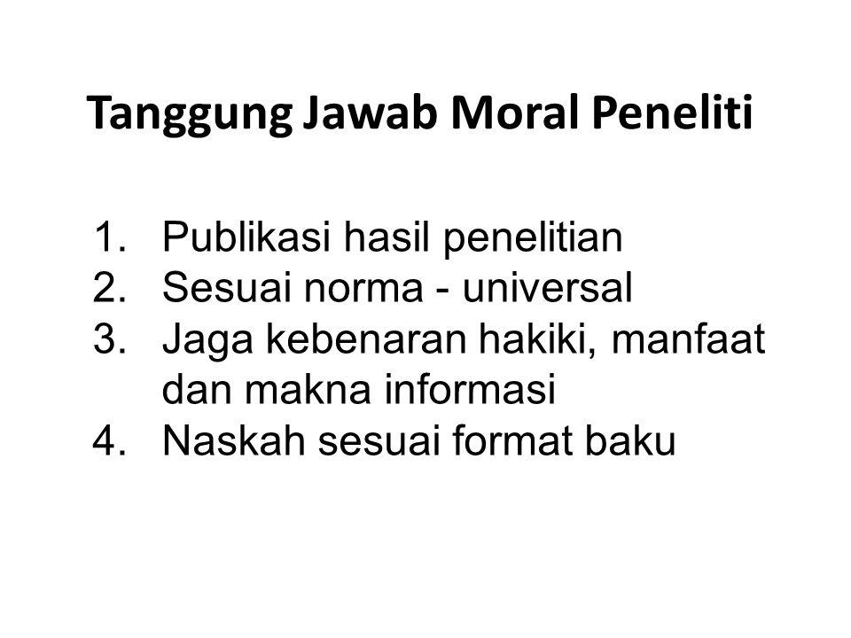 Tanggung Jawab Moral Peneliti 1.Publikasi hasil penelitian 2.Sesuai norma - universal 3.Jaga kebenaran hakiki, manfaat dan makna informasi 4.Naskah se
