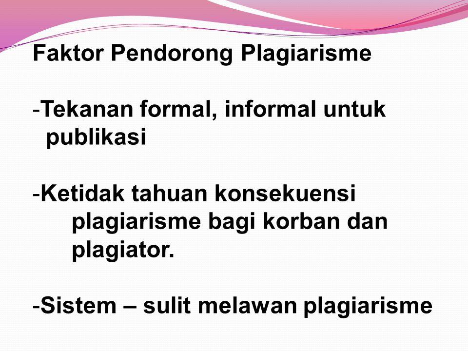 Faktor Pendorong Plagiarisme -Tekanan formal, informal untuk publikasi -Ketidak tahuan konsekuensi plagiarisme bagi korban dan plagiator. -Sistem – su