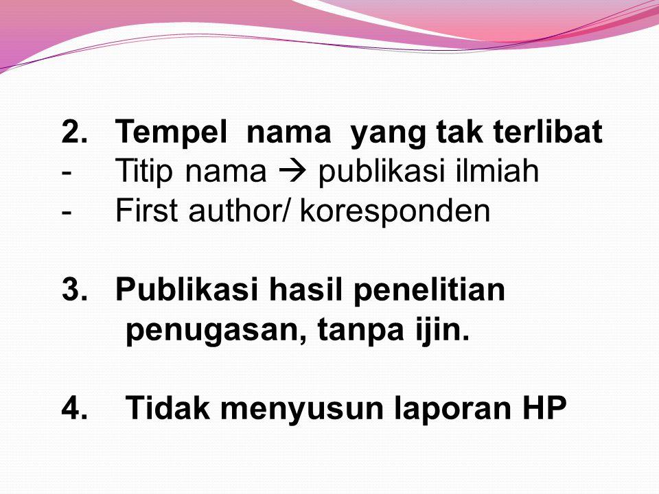 2.Tempel nama yang tak terlibat -Titip nama  publikasi ilmiah -First author/ koresponden 3.Publikasi hasil penelitian penugasan, tanpa ijin. 4. Tidak