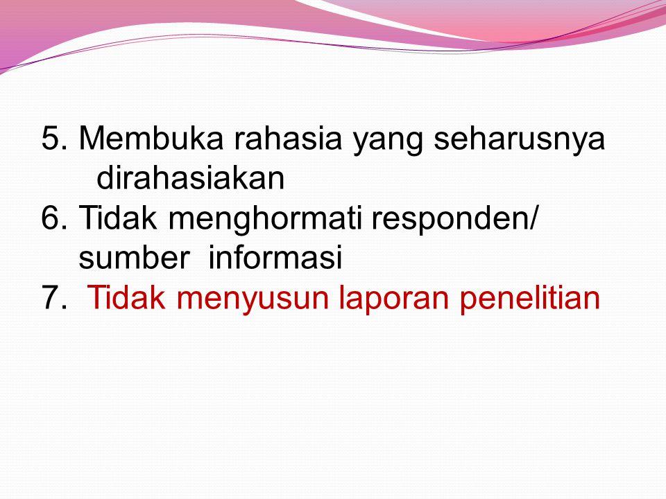 5.Membuka rahasia yang seharusnya dirahasiakan 6.Tidak menghormati responden/ sumber informasi 7. Tidak menyusun laporan penelitian