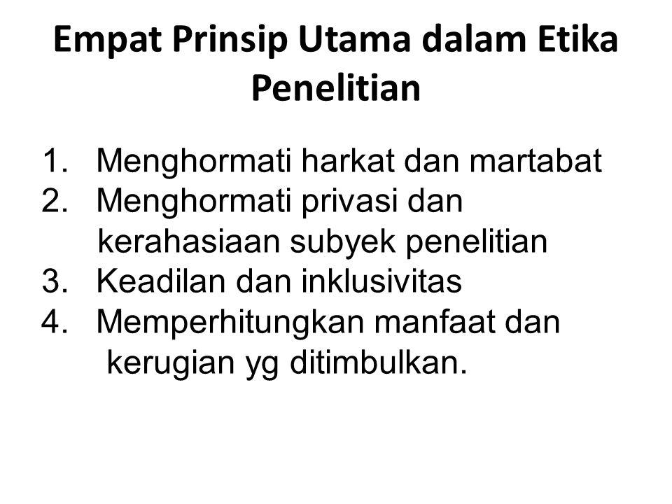 Empat Prinsip Utama dalam Etika Penelitian 1.Menghormati harkat dan martabat 2.Menghormati privasi dan kerahasiaan subyek penelitian 3.Keadilan dan in