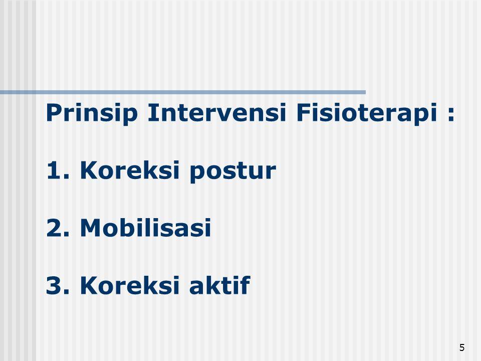 5 Prinsip Intervensi Fisioterapi : 1. Koreksi postur 2. Mobilisasi 3. Koreksi aktif
