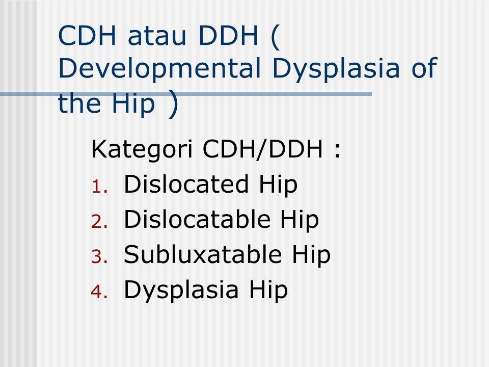 CDH atau DDH ( Developmental Dysplasia of the Hip ) Kategori CDH/DDH : 1. Dislocated Hip 2. Dislocatable Hip 3. Subluxatable Hip 4. Dysplasia Hip