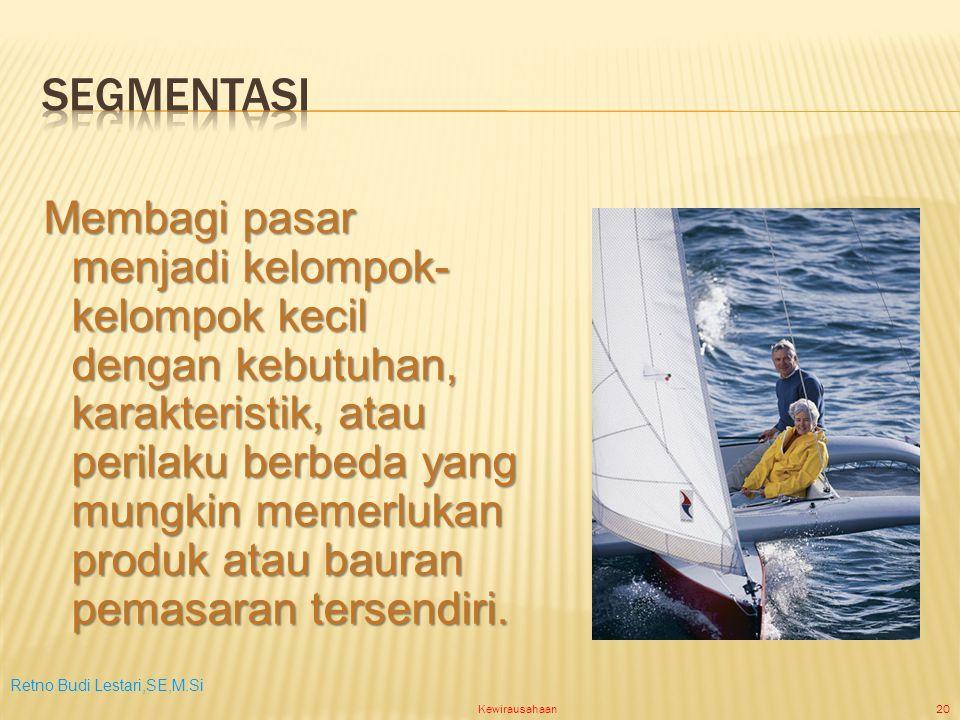 Retno Budi Lestari,SE,M.Si Kewirausahaan20 Membagi pasar menjadi kelompok- kelompok kecil dengan kebutuhan, karakteristik, atau perilaku berbeda yang mungkin memerlukan produk atau bauran pemasaran tersendiri.