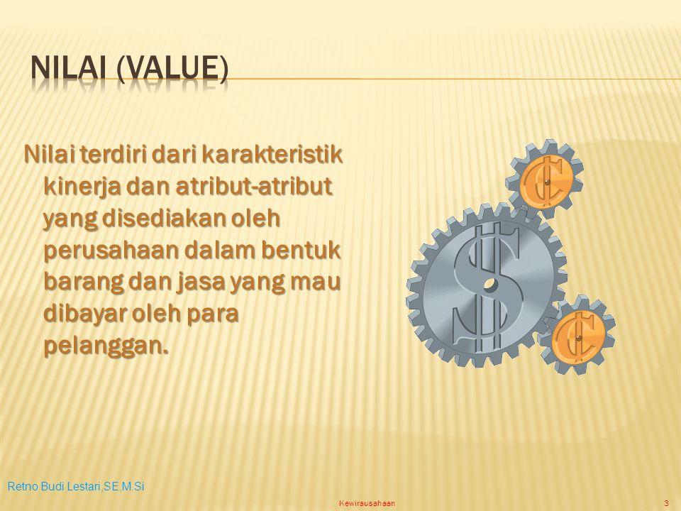 Retno Budi Lestari,SE,M.Si Kewirausahaan3 Nilai terdiri dari karakteristik kinerja dan atribut-atribut yang disediakan oleh perusahaan dalam bentuk barang dan jasa yang mau dibayar oleh para pelanggan.