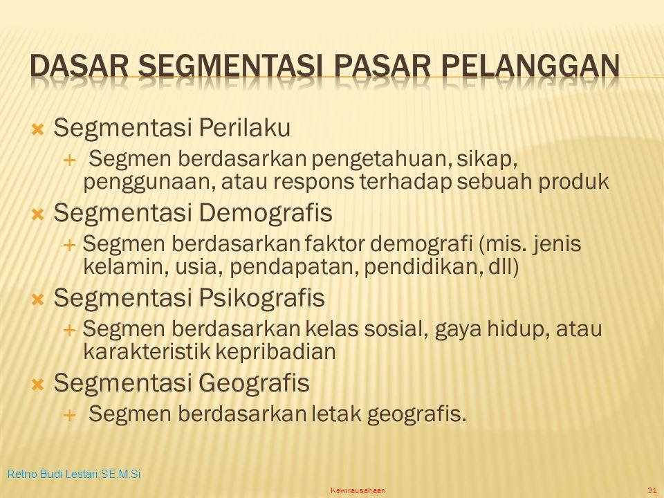 Retno Budi Lestari,SE,M.Si Kewirausahaan31  Segmentasi Perilaku  Segmen berdasarkan pengetahuan, sikap, penggunaan, atau respons terhadap sebuah produk  Segmentasi Demografis  Segmen berdasarkan faktor demografi (mis.