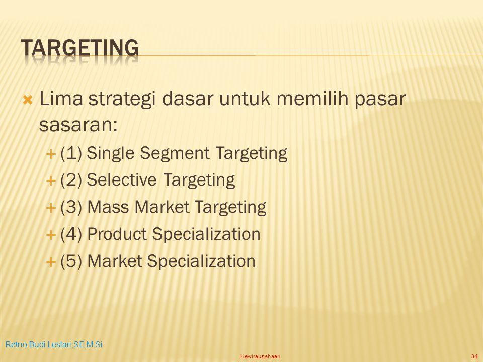 Retno Budi Lestari,SE,M.Si Kewirausahaan34  Lima strategi dasar untuk memilih pasar sasaran:  (1) Single Segment Targeting  (2) Selective Targeting  (3) Mass Market Targeting  (4) Product Specialization  (5) Market Specialization