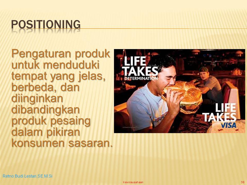 Retno Budi Lestari,SE,M.Si Kewirausahaan36 Pengaturan produk untuk menduduki tempat yang jelas, berbeda, dan diinginkan dibandingkan produk pesaing dalam pikiran konsumen sasaran.