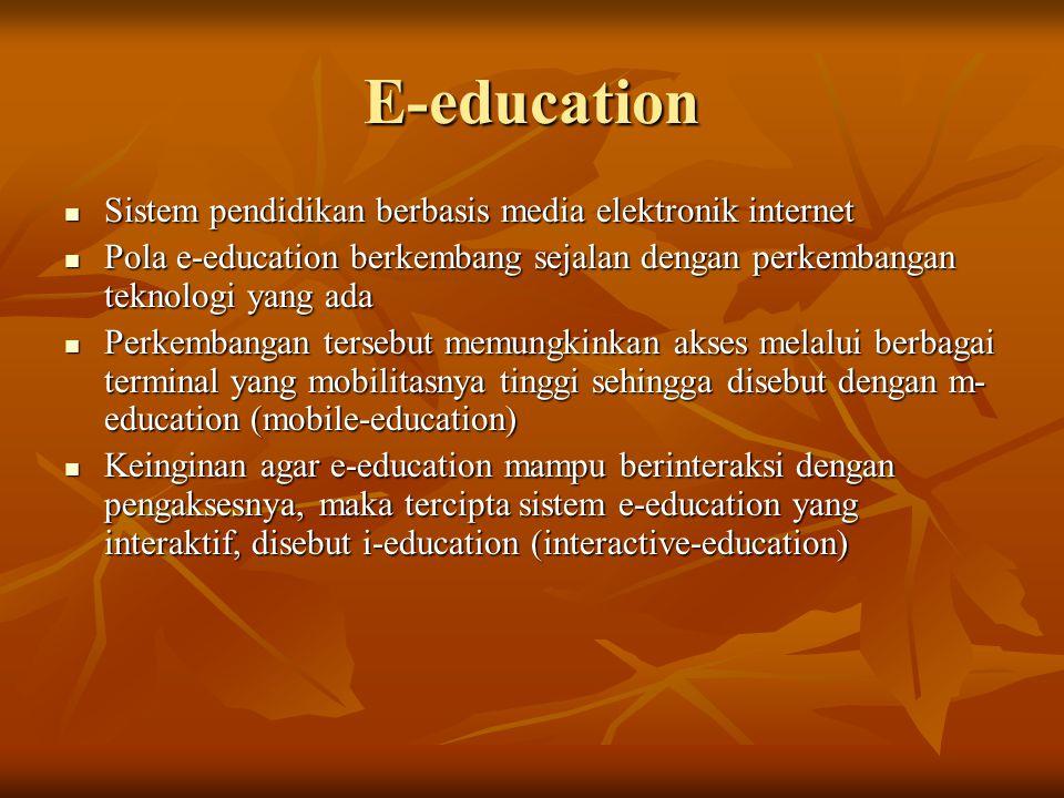 E-education Sistem pendidikan berbasis media elektronik internet Sistem pendidikan berbasis media elektronik internet Pola e-education berkembang sejalan dengan perkembangan teknologi yang ada Pola e-education berkembang sejalan dengan perkembangan teknologi yang ada Perkembangan tersebut memungkinkan akses melalui berbagai terminal yang mobilitasnya tinggi sehingga disebut dengan m- education (mobile-education) Perkembangan tersebut memungkinkan akses melalui berbagai terminal yang mobilitasnya tinggi sehingga disebut dengan m- education (mobile-education) Keinginan agar e-education mampu berinteraksi dengan pengaksesnya, maka tercipta sistem e-education yang interaktif, disebut i-education (interactive-education) Keinginan agar e-education mampu berinteraksi dengan pengaksesnya, maka tercipta sistem e-education yang interaktif, disebut i-education (interactive-education)