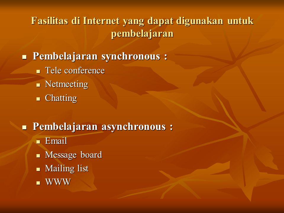 Fasilitas di Internet yang dapat digunakan untuk pembelajaran Pembelajaran synchronous : Pembelajaran synchronous : Tele conference Tele conference Netmeeting Netmeeting Chatting Chatting Pembelajaran asynchronous : Pembelajaran asynchronous : Email Email Message board Message board Mailing list Mailing list WWW WWW