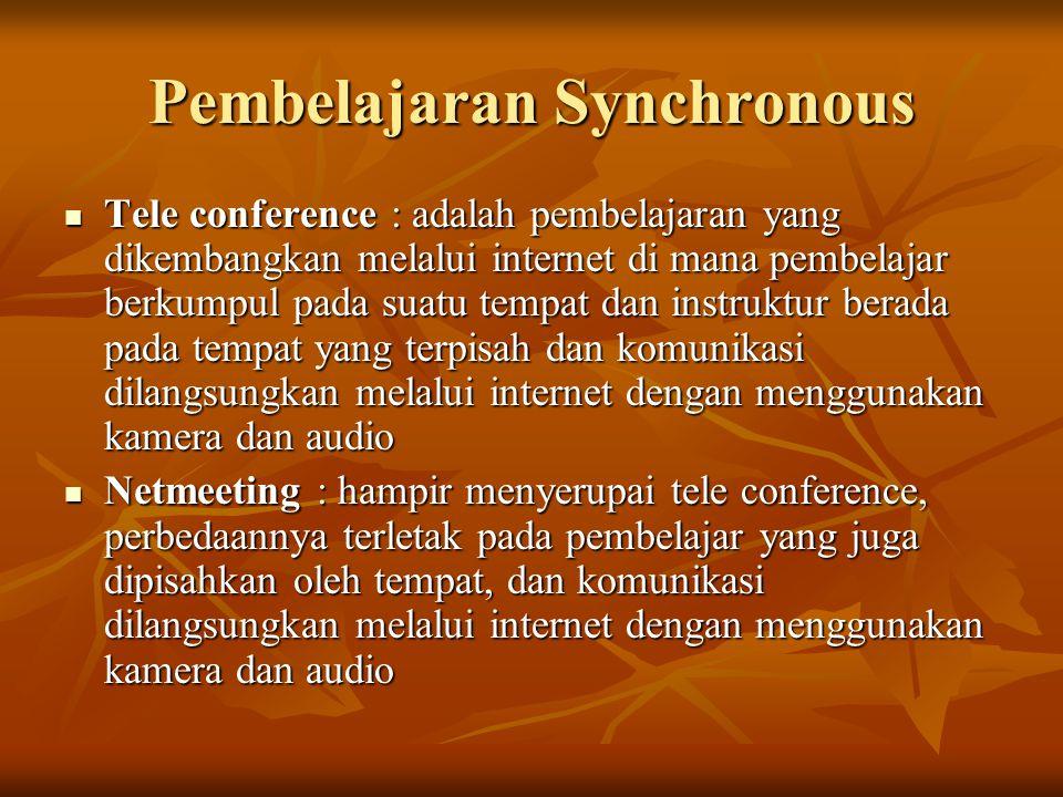 Pembelajaran Synchronous Tele conference : adalah pembelajaran yang dikembangkan melalui internet di mana pembelajar berkumpul pada suatu tempat dan instruktur berada pada tempat yang terpisah dan komunikasi dilangsungkan melalui internet dengan menggunakan kamera dan audio Tele conference : adalah pembelajaran yang dikembangkan melalui internet di mana pembelajar berkumpul pada suatu tempat dan instruktur berada pada tempat yang terpisah dan komunikasi dilangsungkan melalui internet dengan menggunakan kamera dan audio Netmeeting : hampir menyerupai tele conference, perbedaannya terletak pada pembelajar yang juga dipisahkan oleh tempat, dan komunikasi dilangsungkan melalui internet dengan menggunakan kamera dan audio Netmeeting : hampir menyerupai tele conference, perbedaannya terletak pada pembelajar yang juga dipisahkan oleh tempat, dan komunikasi dilangsungkan melalui internet dengan menggunakan kamera dan audio