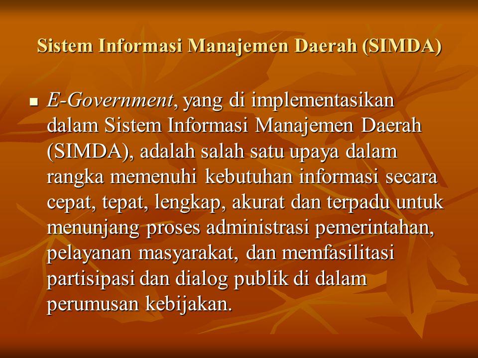 Sistem Informasi Manajemen Daerah (SIMDA) E-Government, yang di implementasikan dalam Sistem Informasi Manajemen Daerah (SIMDA), adalah salah satu upaya dalam rangka memenuhi kebutuhan informasi secara cepat, tepat, lengkap, akurat dan terpadu untuk menunjang proses administrasi pemerintahan, pelayanan masyarakat, dan memfasilitasi partisipasi dan dialog publik di dalam perumusan kebijakan.