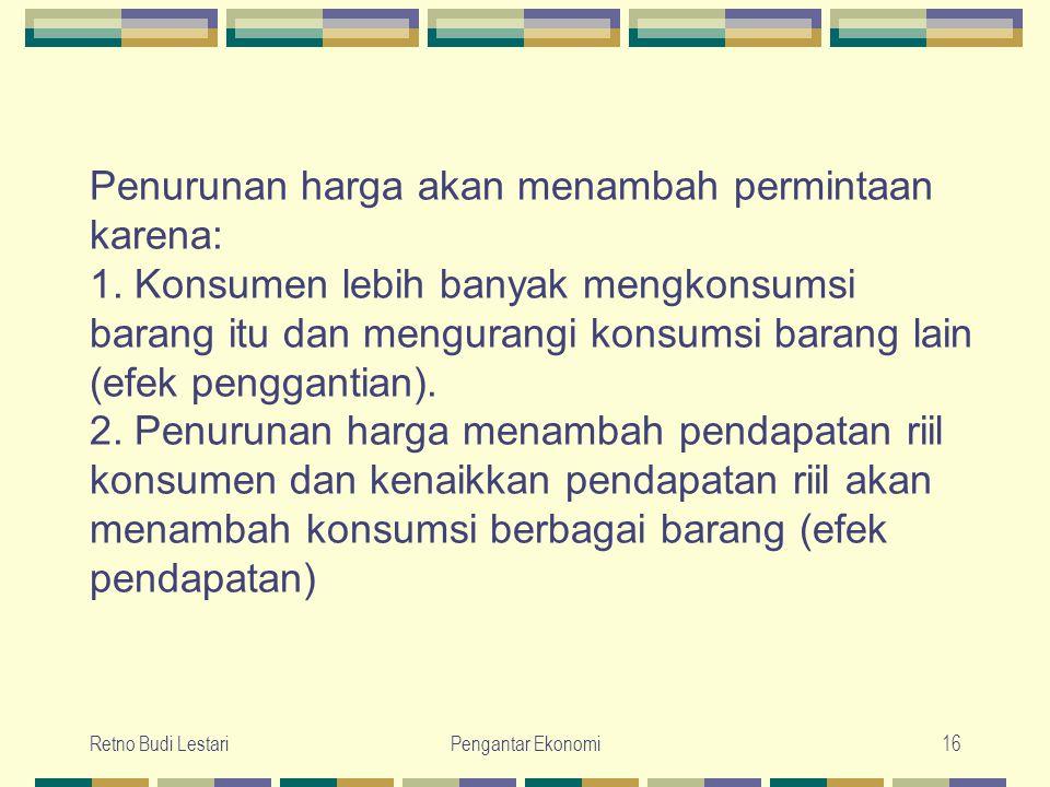 Retno Budi LestariPengantar Ekonomi16 Penurunan harga akan menambah permintaan karena: 1. Konsumen lebih banyak mengkonsumsi barang itu dan mengurangi