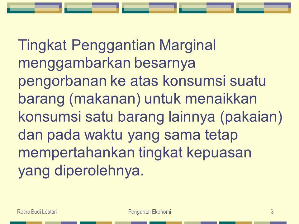 Retno Budi LestariPengantar Ekonomi3 Tingkat Penggantian Marginal menggambarkan besarnya pengorbanan ke atas konsumsi suatu barang (makanan) untuk men