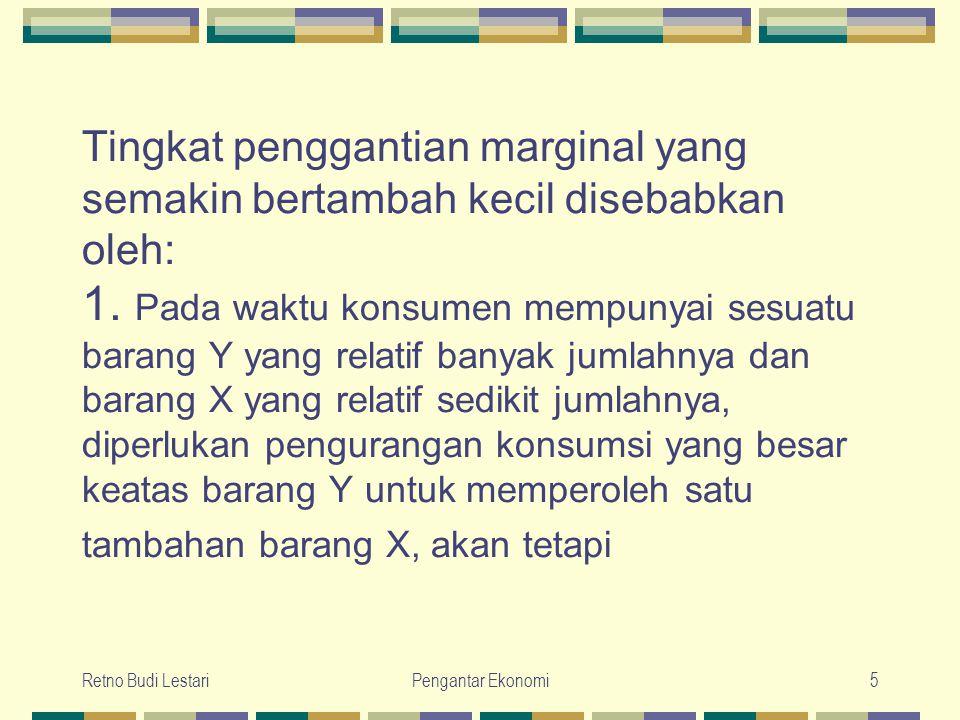 Retno Budi LestariPengantar Ekonomi5 Tingkat penggantian marginal yang semakin bertambah kecil disebabkan oleh: 1. Pada waktu konsumen mempunyai sesua