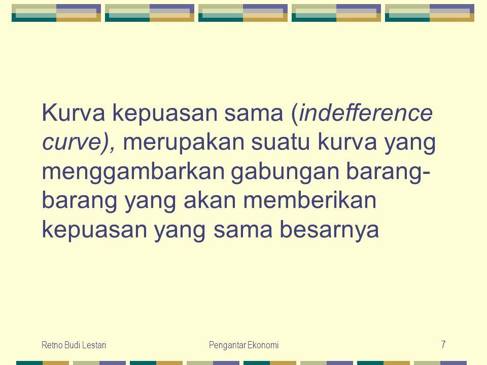 Retno Budi LestariPengantar Ekonomi7 Kurva kepuasan sama (indefference curve), merupakan suatu kurva yang menggambarkan gabungan barang- barang yang a