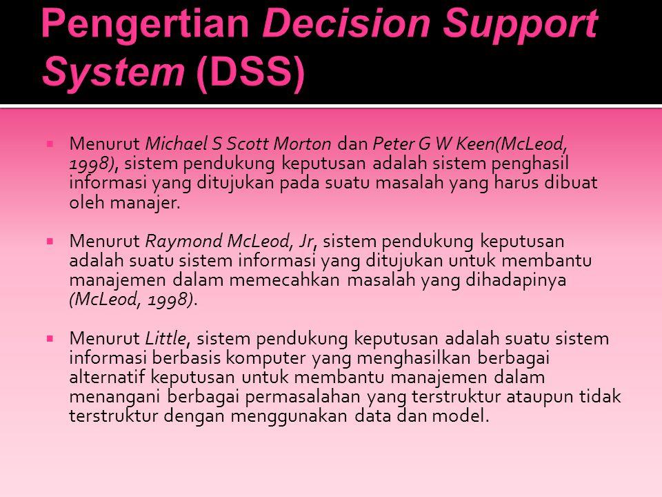 Menurut Michael S Scott Morton dan Peter G W Keen(McLeod, 1998), sistem pendukung keputusan adalah sistem penghasil informasi yang ditujukan pada su