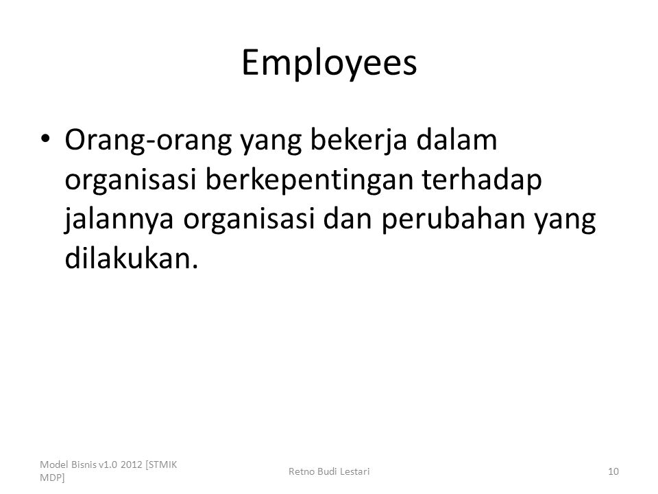 Employees Orang-orang yang bekerja dalam organisasi berkepentingan terhadap jalannya organisasi dan perubahan yang dilakukan. Model Bisnis v1.0 2012 [